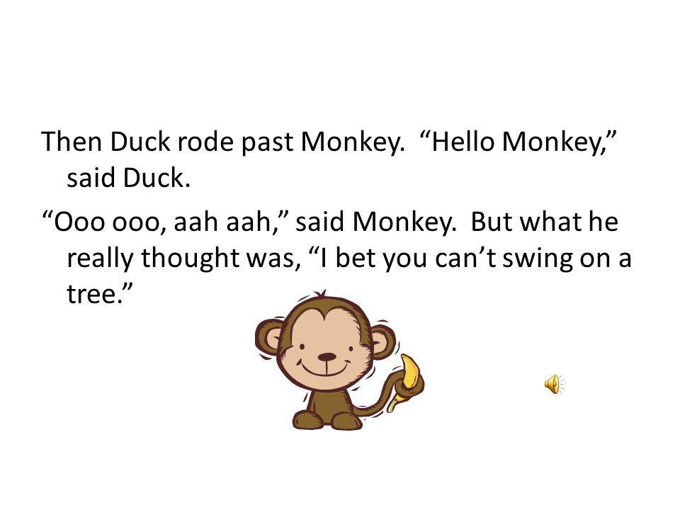 Then Duck rode past Monkey. Hello Monkey, said Duck