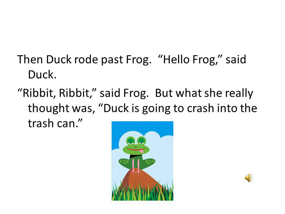 Then Duck rode past Frog. Hello Frog, said Duck