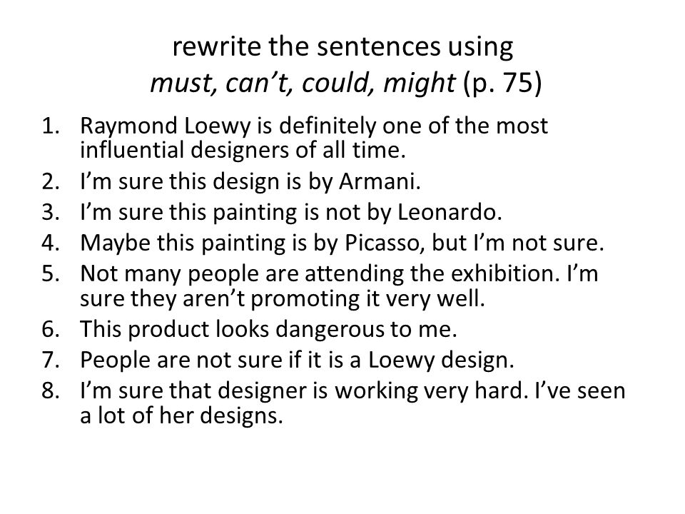 rewrite the sentences using must, can't, could, might (p. 75)