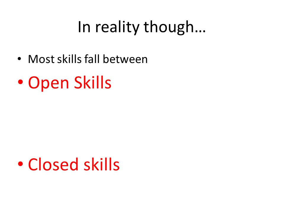In reality though… Most skills fall between Open Skills Closed skills