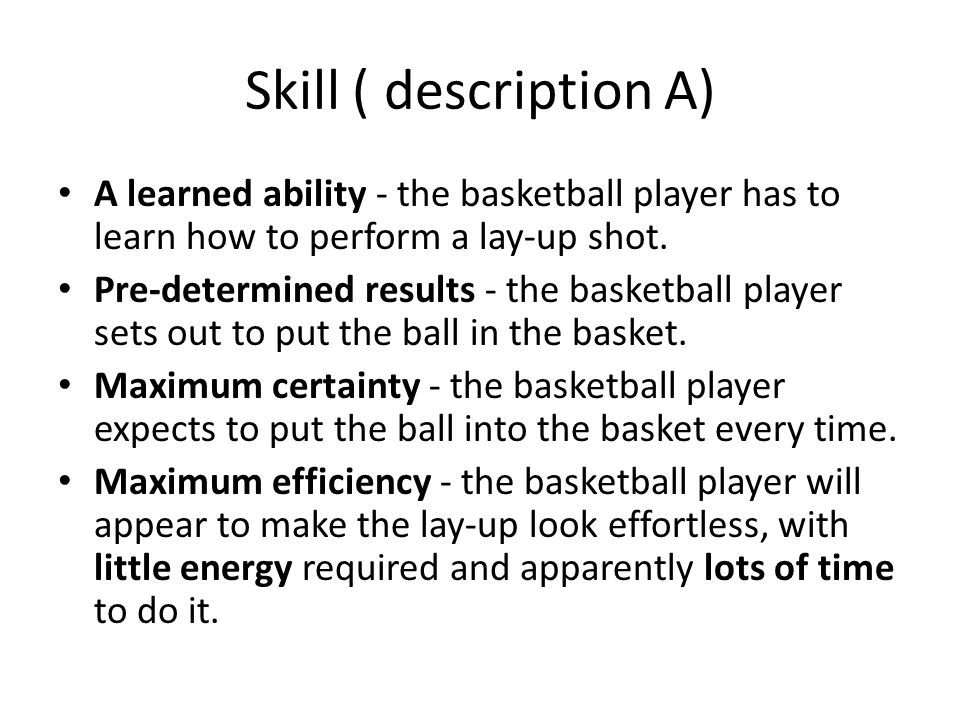 Skill ( description A) A learned ability - the basketball player has to learn how to perform a lay-up shot.