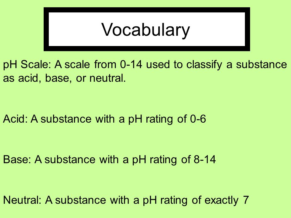 Vocabulary pH Scale: A scale from 0-14 used to classify a substance as acid, base, or neutral. Acid: A substance with a pH rating of 0-6.
