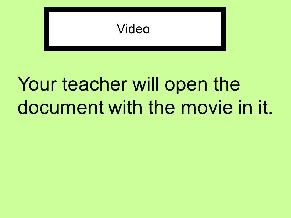 Your teacher will open the document with the movie in it.