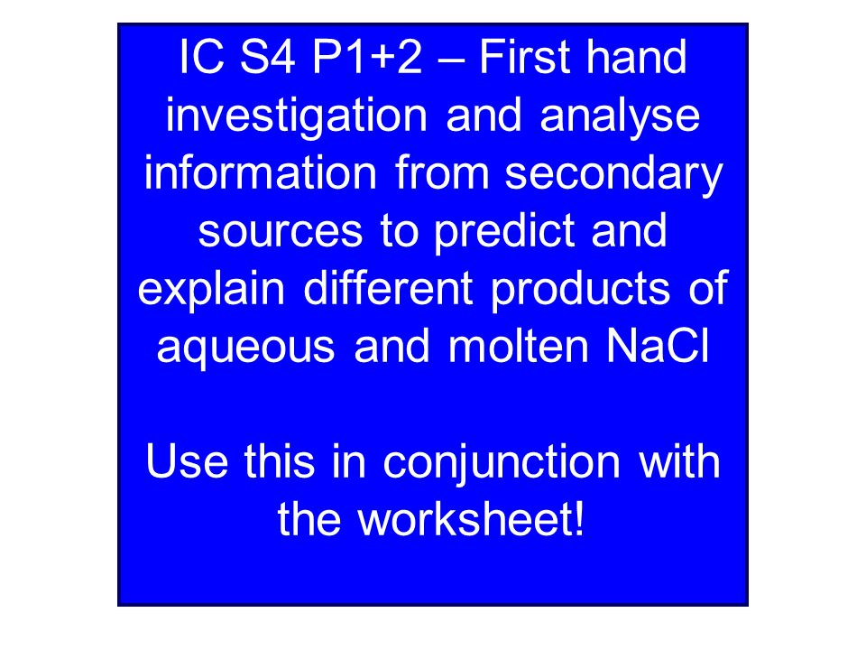 IC S4 P1+2 – First hand investigation and analyse information from secondary sources to predict and explain different products of aqueous and molten NaCl Use this in conjunction with the worksheet!