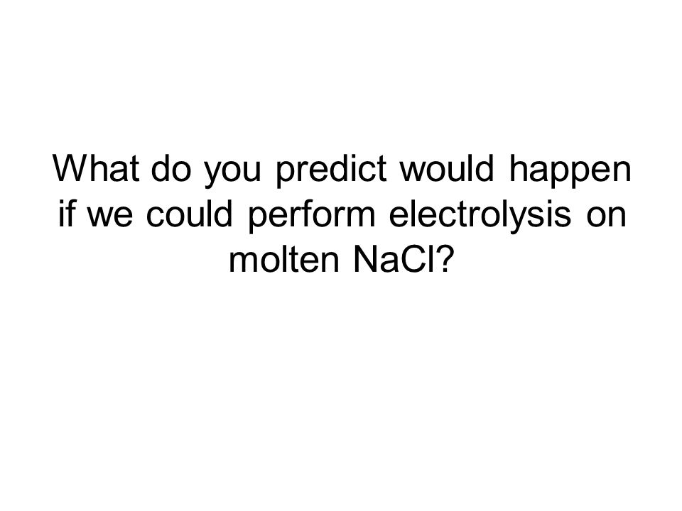 What do you predict would happen if we could perform electrolysis on molten NaCl