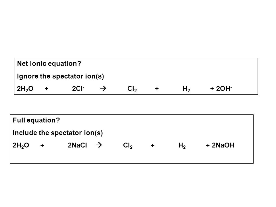 Net ionic equation Ignore the spectator ion(s) 2H2O + 2Cl-  Cl2 + H2 + 2OH- Full equation Include the spectator ion(s)