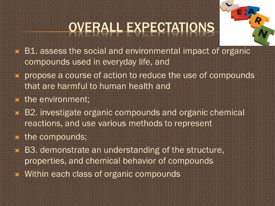 Overall Expectations B1. assess the social and environmental impact of organic compounds used in everyday life, and.