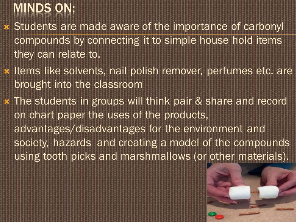 Minds on: Students are made aware of the importance of carbonyl compounds by connecting it to simple house hold items they can relate to.