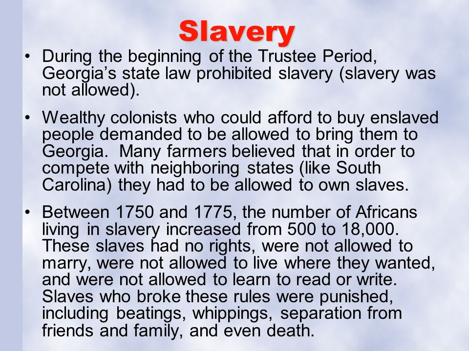 Slavery During the beginning of the Trustee Period, Georgia's state law prohibited slavery (slavery was not allowed).