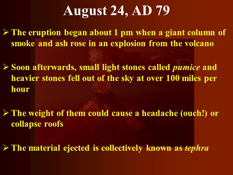 August 24, AD 79 The eruption began about 1 pm when a giant column of smoke and ash rose in an explosion from the volcano.