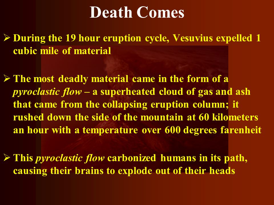 Death Comes During the 19 hour eruption cycle, Vesuvius expelled 1 cubic mile of material.