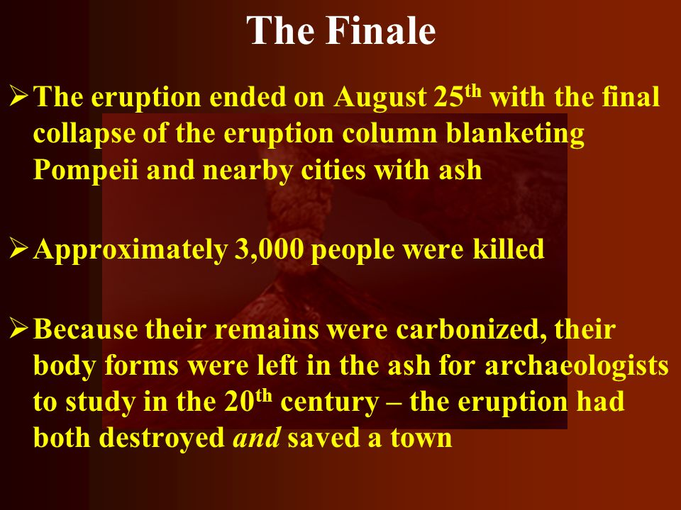The Finale The eruption ended on August 25th with the final collapse of the eruption column blanketing Pompeii and nearby cities with ash.