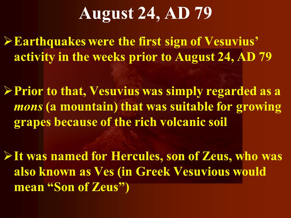 August 24, AD 79 Earthquakes were the first sign of Vesuvius' activity in the weeks prior to August 24, AD 79.