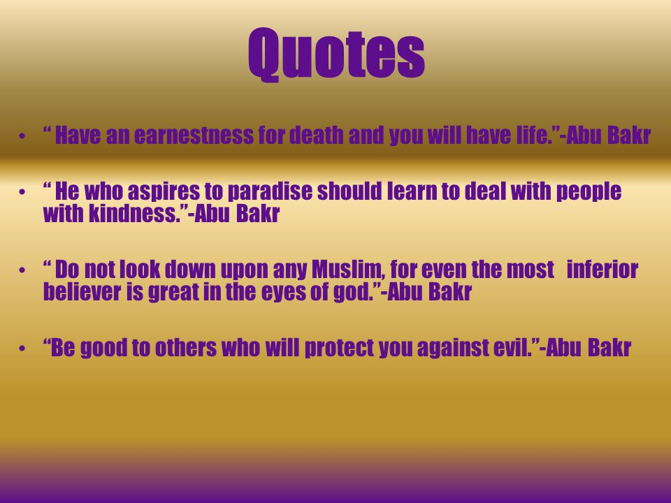 Quotes Have an earnestness for death and you will have life. -Abu Bakr.