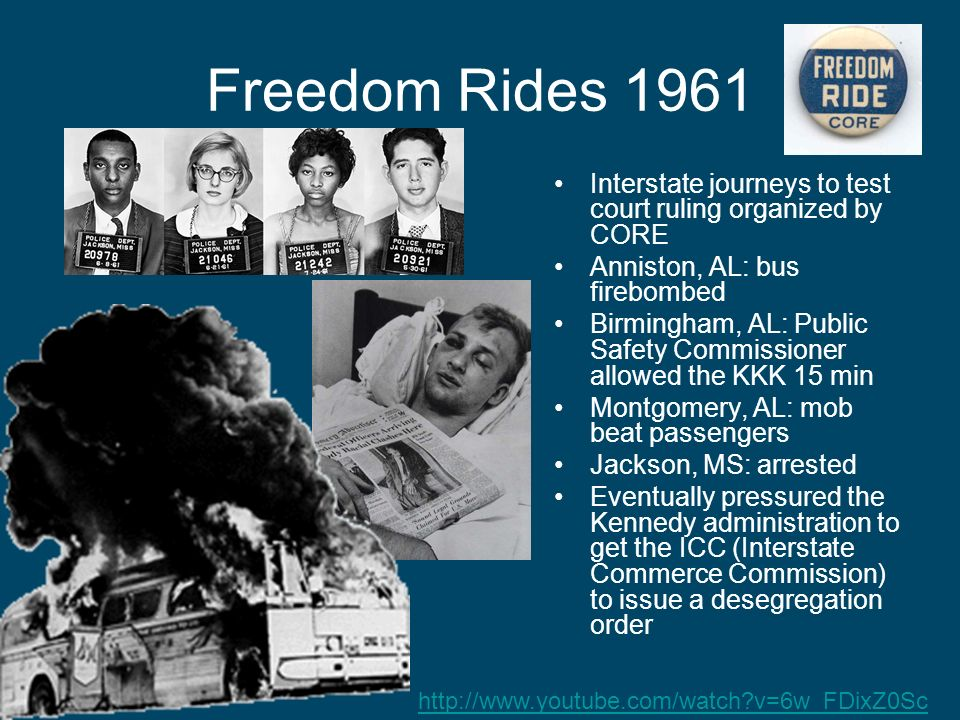 Freedom Rides 1961 Interstate journeys to test court ruling organized by CORE. Anniston, AL: bus firebombed.