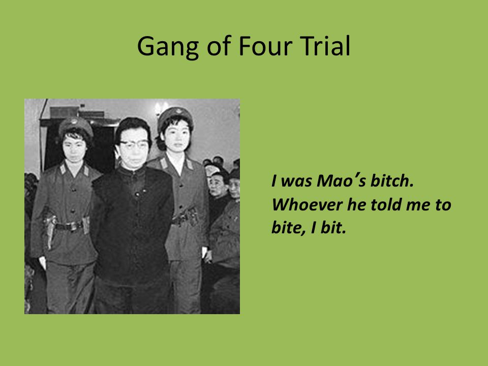 Gang of Four Trial I was Mao's bitch. Whoever he told me to bite, I bit.