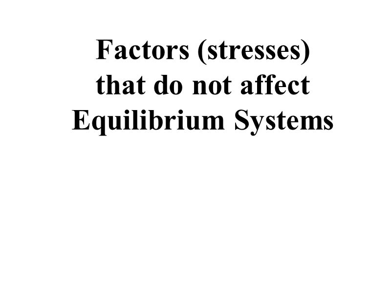 Factors (stresses) that do not affect Equilibrium Systems