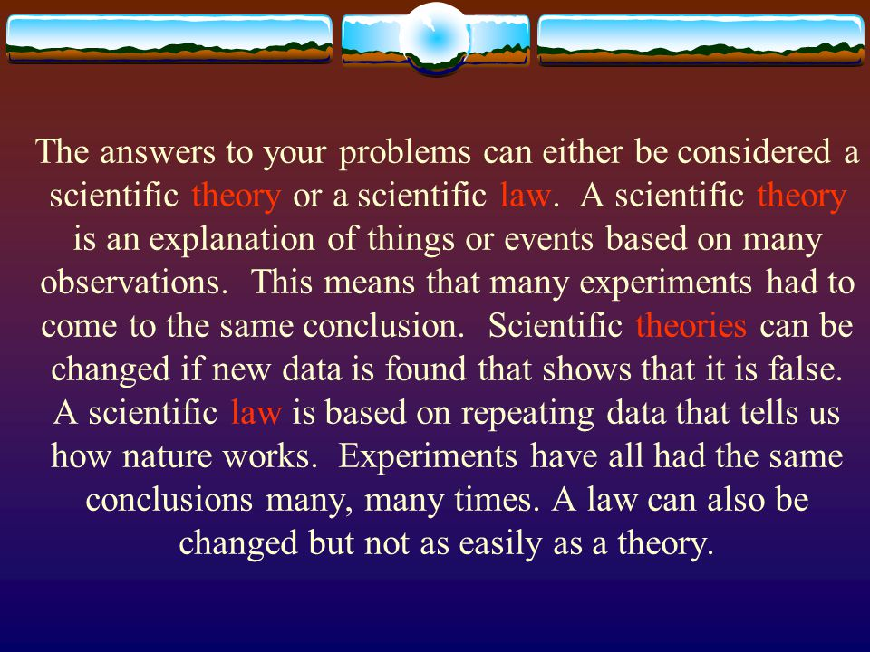 The answers to your problems can either be considered a scientific theory or a scientific law.
