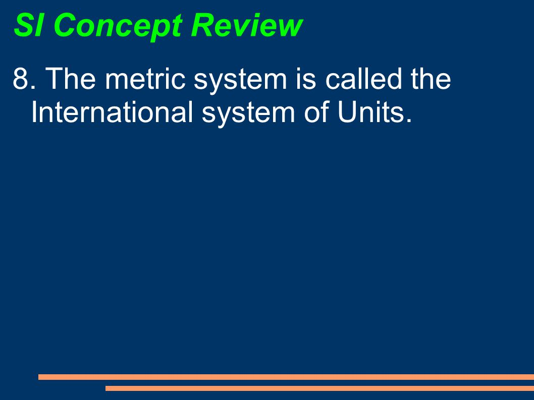 SI Concept Review 8. The metric system is called the International system of Units.