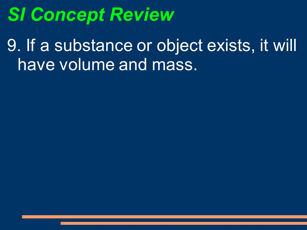 SI Concept Review 9. If a substance or object exists, it will have volume and mass.