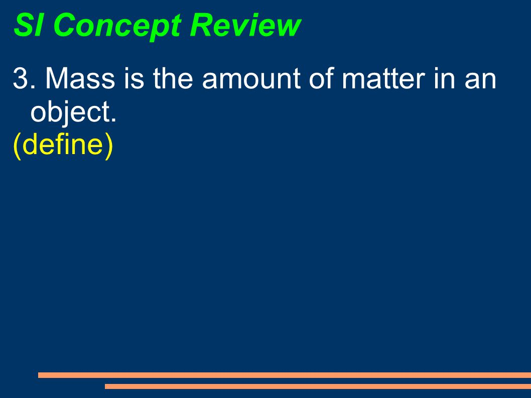 SI Concept Review 3. Mass is the amount of matter in an object.