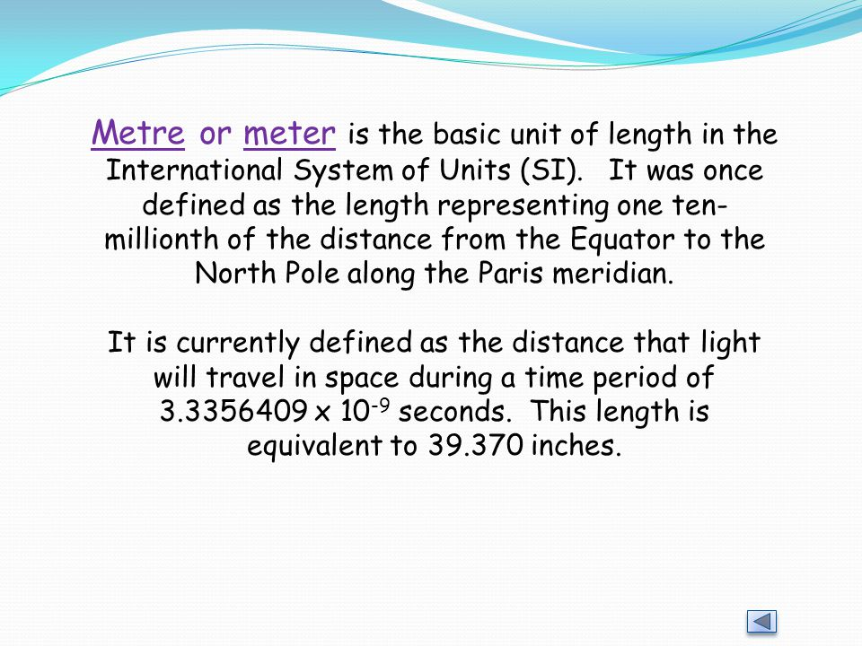 Metre or meter is the basic unit of length in the International System of Units (SI). It was once defined as the length representing one ten-millionth of the distance from the Equator to the North Pole along the Paris meridian.