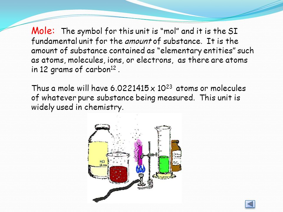 Mole: The symbol for this unit is mol and it is the SI fundamental unit for the amount of substance. It is the amount of substance contained as elementary entities such as atoms, molecules, ions, or electrons, as there are atoms in 12 grams of carbon12 .