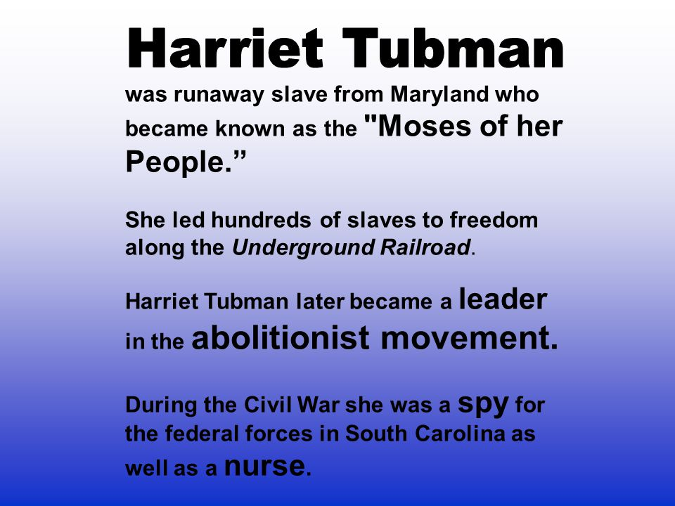 Harriet Tubman was runaway slave from Maryland who became known as the Moses of her People.