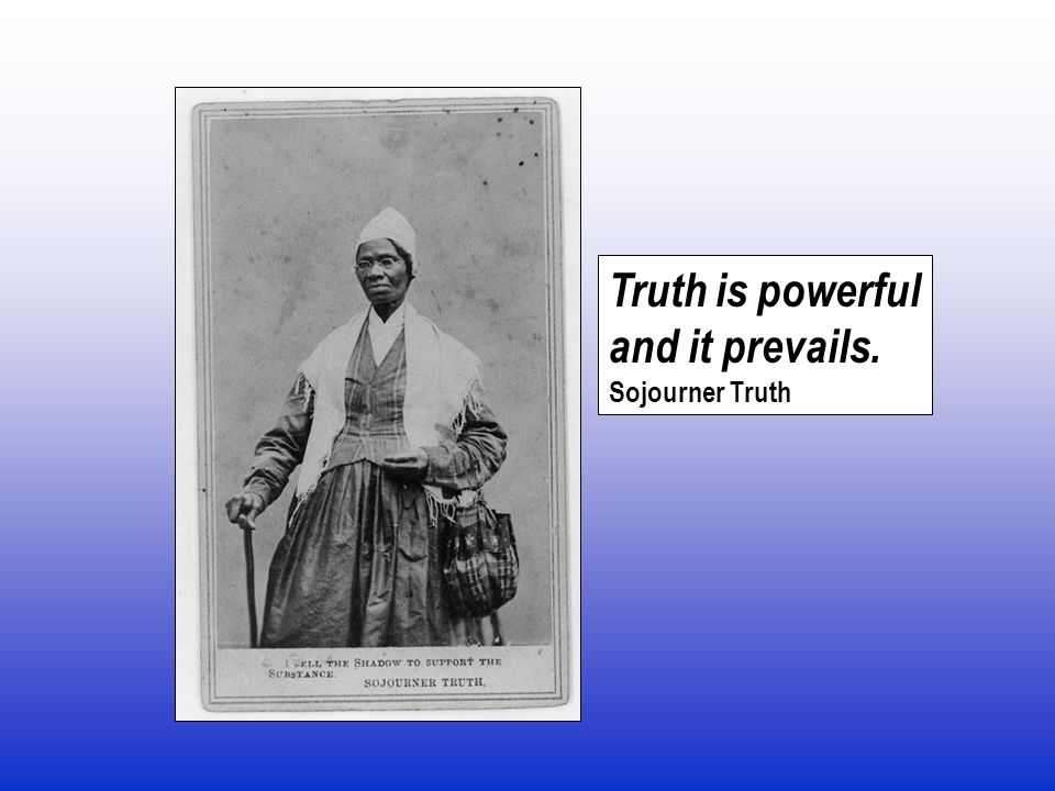 Truth is powerful and it prevails. Sojourner Truth