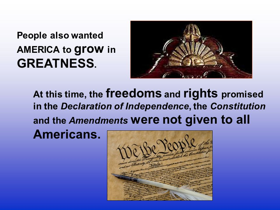 People also wanted AMERICA to grow in GREATNESS. At this time, the freedoms and rights promised in the Declaration of Independence, the Constitution.