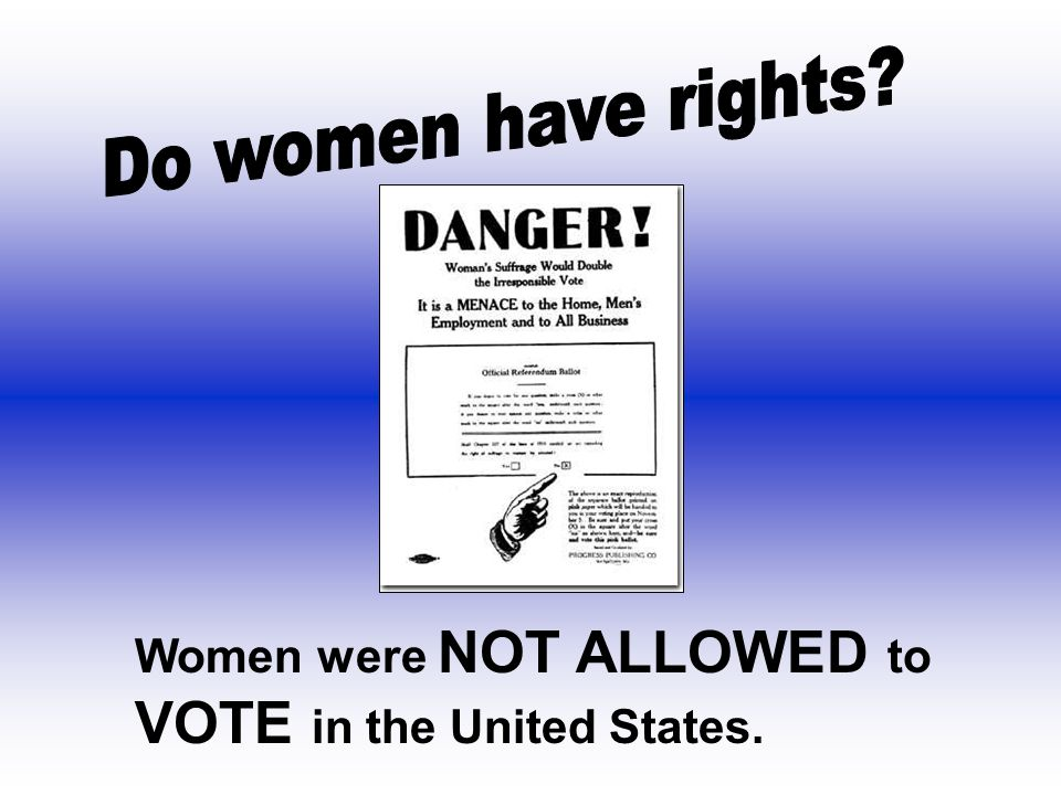 Do women have rights Women were NOT ALLOWED to VOTE in the United States.