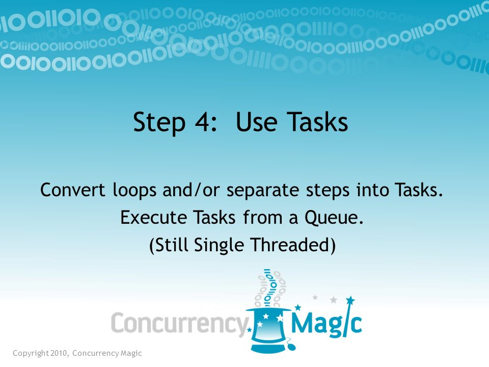 Step 4: Use Tasks Convert loops and/or separate steps into Tasks.