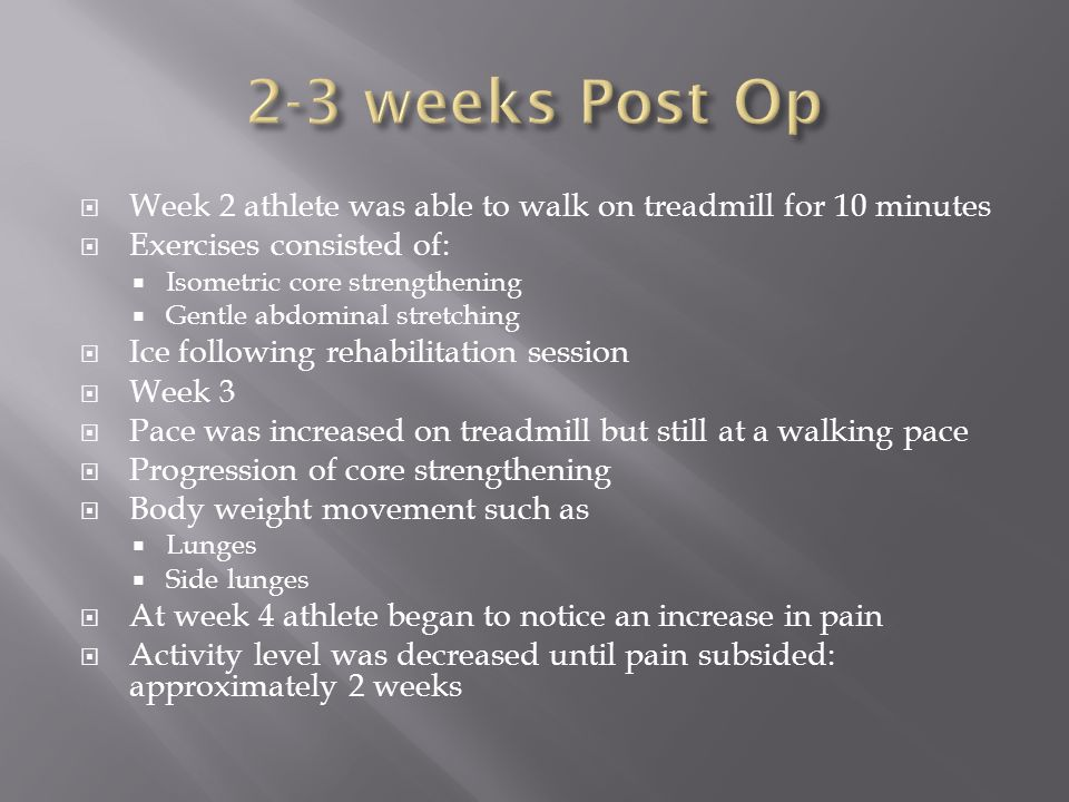 2-3 weeks Post Op Week 2 athlete was able to walk on treadmill for 10 minutes. Exercises consisted of: