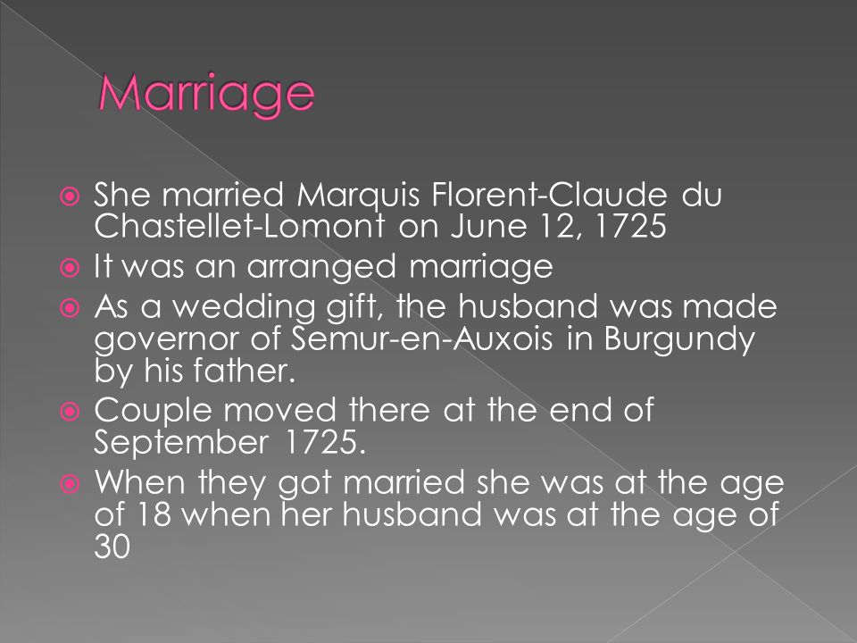 Marriage She married Marquis Florent-Claude du Chastellet-Lomont on June 12, 1725. It was an arranged marriage.