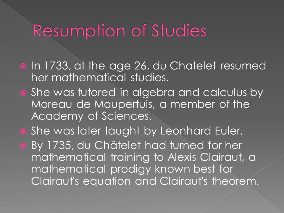 Resumption of Studies In 1733, at the age 26, du Chatelet resumed her mathematical studies.