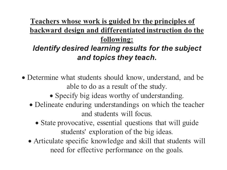 Teachers whose work is guided by the principles of backward design and differentiated instruction do the following: Identify desired learning results for the subject and topics they teach.