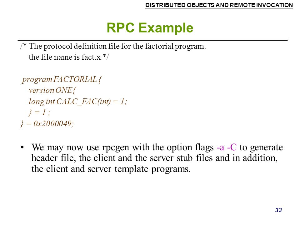 RPC Example /* The protocol definition file for the factorial program. the file name is fact.x */ program FACTORIAL {