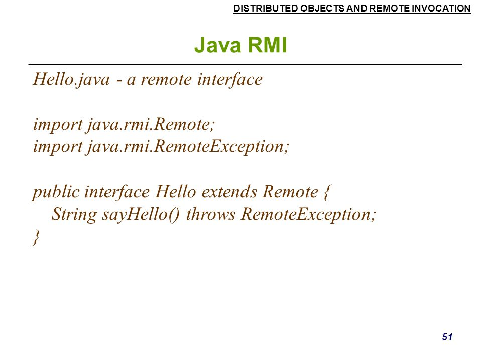 Java RMI Hello.java - a remote interface import java.rmi.Remote;