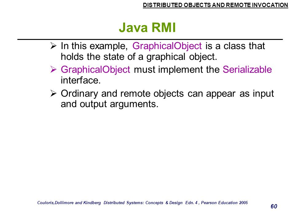 Java RMI In this example, GraphicalObject is a class that holds the state of a graphical object.