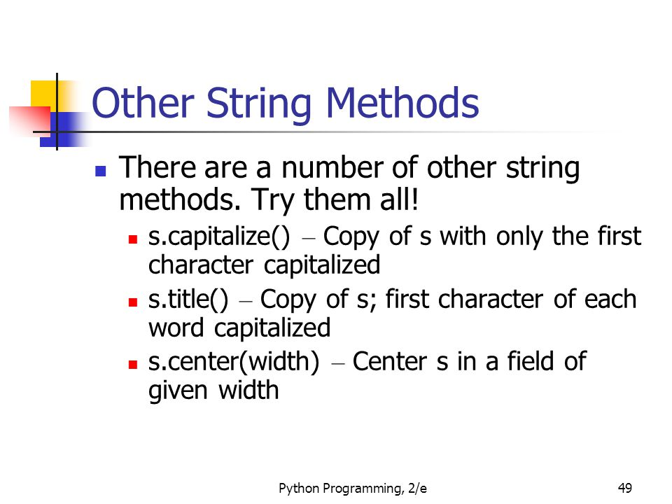 Other String Methods There are a number of other string methods. Try them all! s.capitalize() – Copy of s with only the first character capitalized.