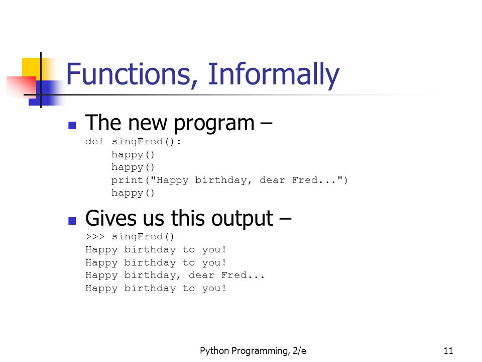 Functions, Informally The new program – def singFred(): happy() happy() print( Happy birthday, dear Fred... ) happy()