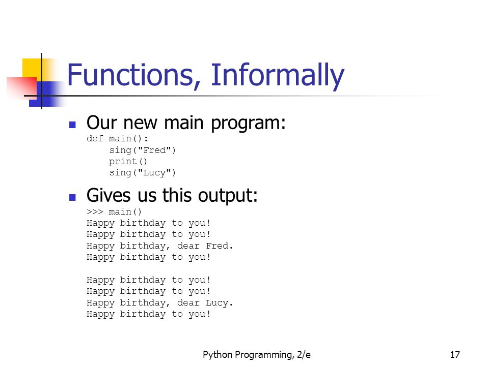 Functions, Informally Our new main program: def main(): sing( Fred ) print() sing( Lucy )