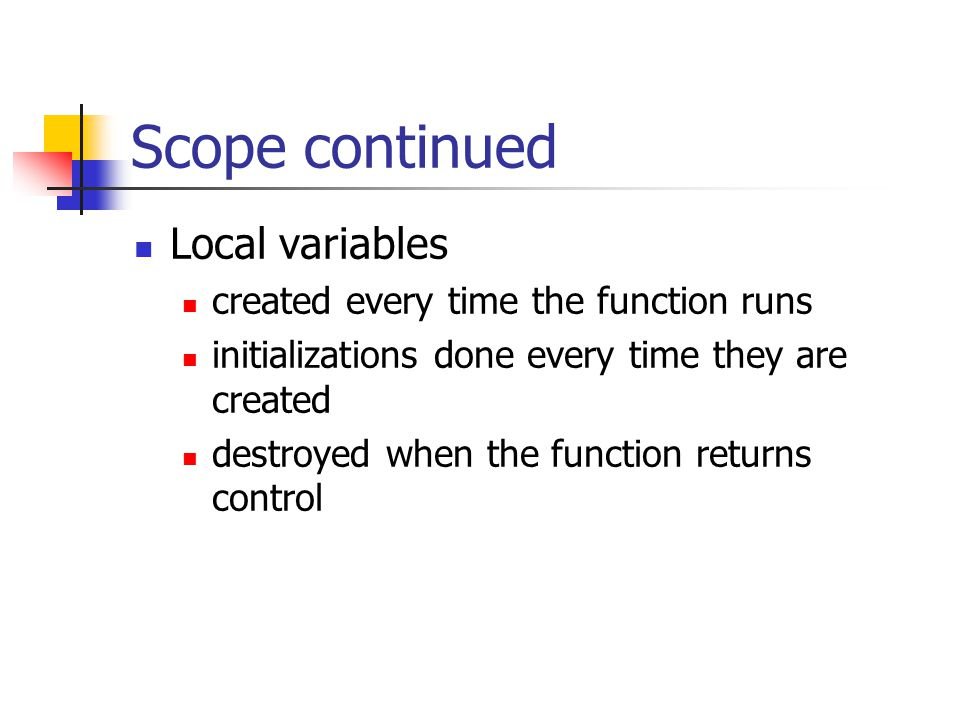 Scope continued Local variables created every time the function runs