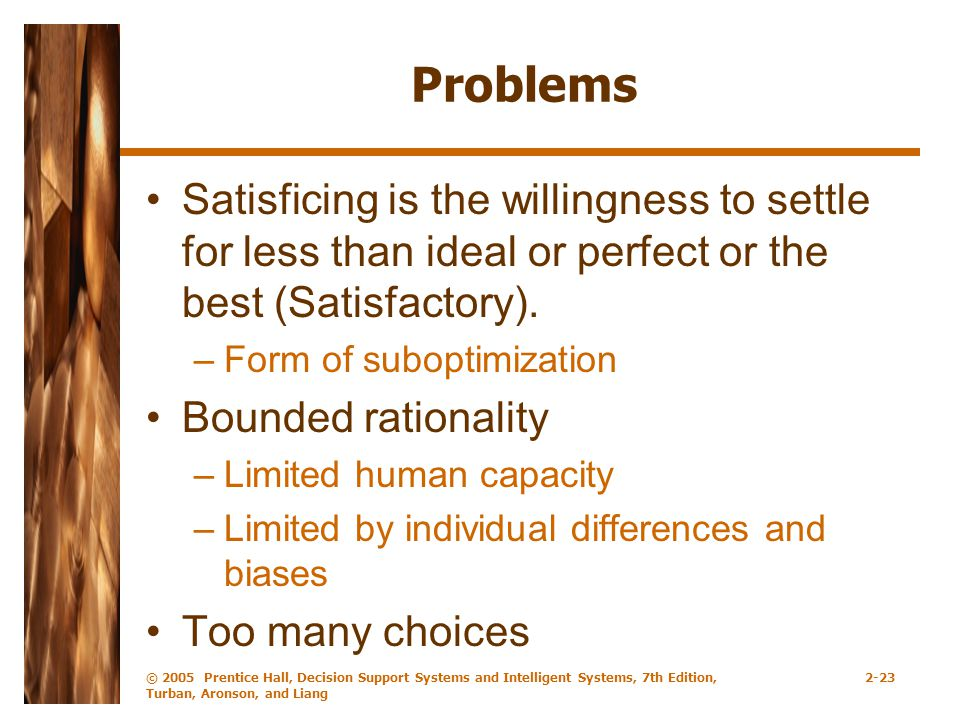Problems Satisficing is the willingness to settle for less than ideal or perfect or the best (Satisfactory).