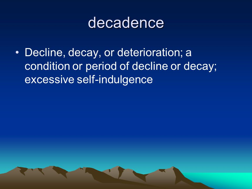 decadence Decline, decay, or deterioration; a condition or period of decline or decay; excessive self-indulgence.