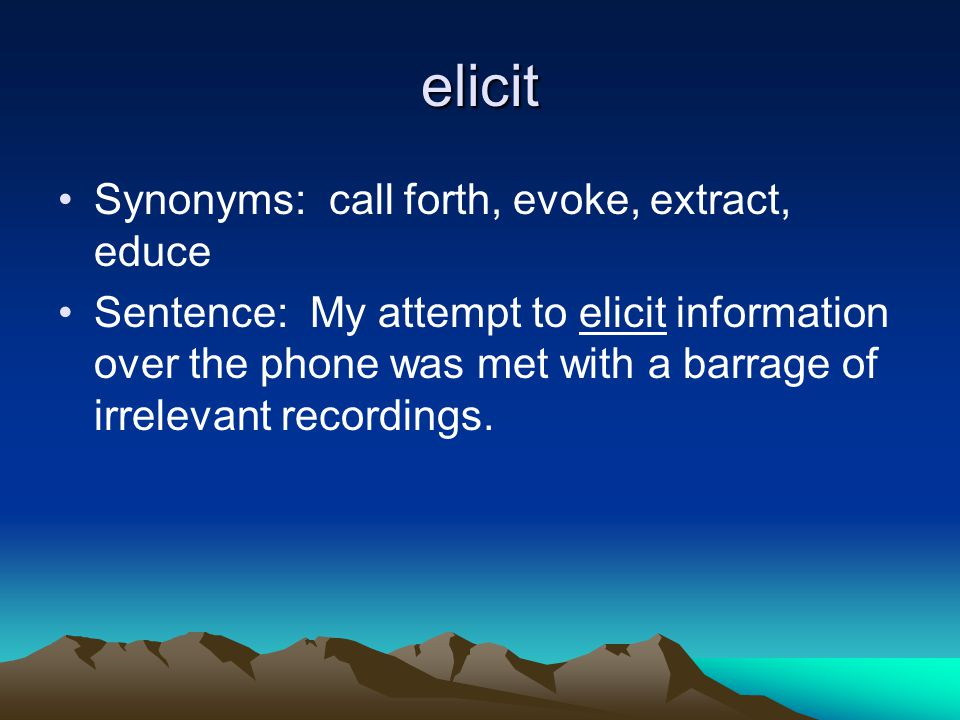 elicit Synonyms: call forth, evoke, extract, educe