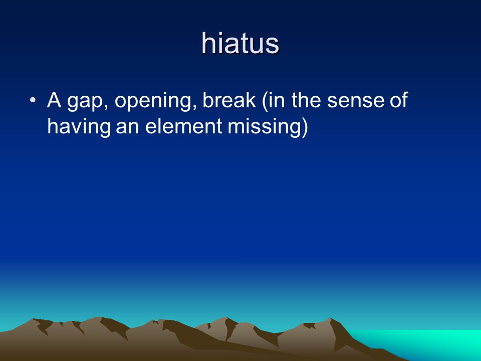 hiatus A gap, opening, break (in the sense of having an element missing)