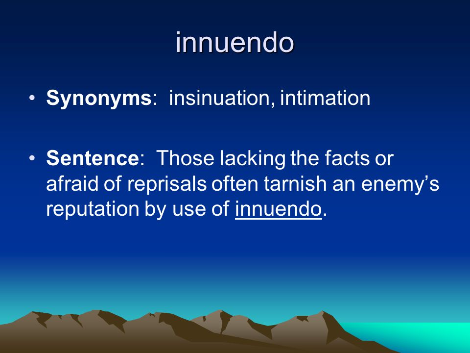 innuendo Synonyms: insinuation, intimation