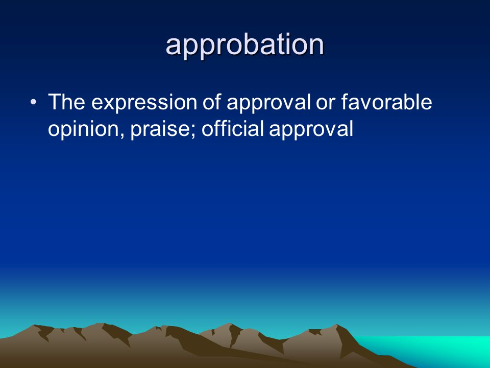 approbation The expression of approval or favorable opinion, praise; official approval
