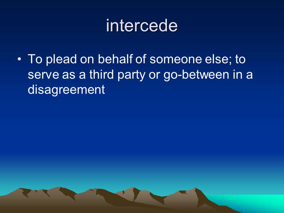 intercede To plead on behalf of someone else; to serve as a third party or go-between in a disagreement.